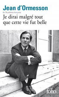 Je dirai malgré tout que cette vie fut belle | Ormesson, Jean d' (1925-2017). Auteur