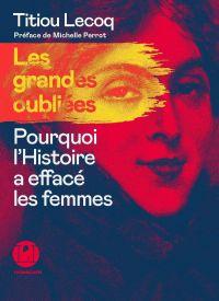 Les grandes Oubliées - Pourquoi l'Histoire a effacé les femmes | Lecoq, Titiou. Auteur