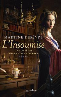 L'Insoumise. Une orfèvre sous la Renaissance | Desèvre, Martine. Auteur