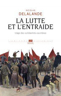 La lutte et l'entraide - L'âge des solidarités ouvrières | Delalande, Nicolas (1980-....). Auteur