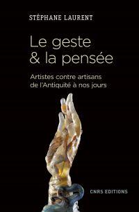 Le geste et la pensée. Artistes contre artisans de l'antiquité à nos jours | Laurent, Stéphane (1966-....). Auteur