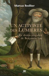 Un activiste des Lumières - Le destin singulier de Benjamin Lay | Rediker, Marcus. Auteur