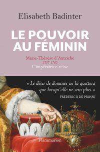 Le Pouvoir au féminin. Marie-Thérèse d'Autriche, 1717-1780, L'impératrice reine | Badinter, Elisabeth (1944-....). Auteur