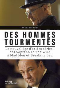 Des hommes tourmentés. Le nouvel âge d'or des séries : Des Soprano et The Wire à Mad Men et Breaking | Martin, Brett (1972-....). Auteur