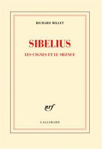 Sibelius. Les cygnes et le silence | Millet, Richard. Auteur