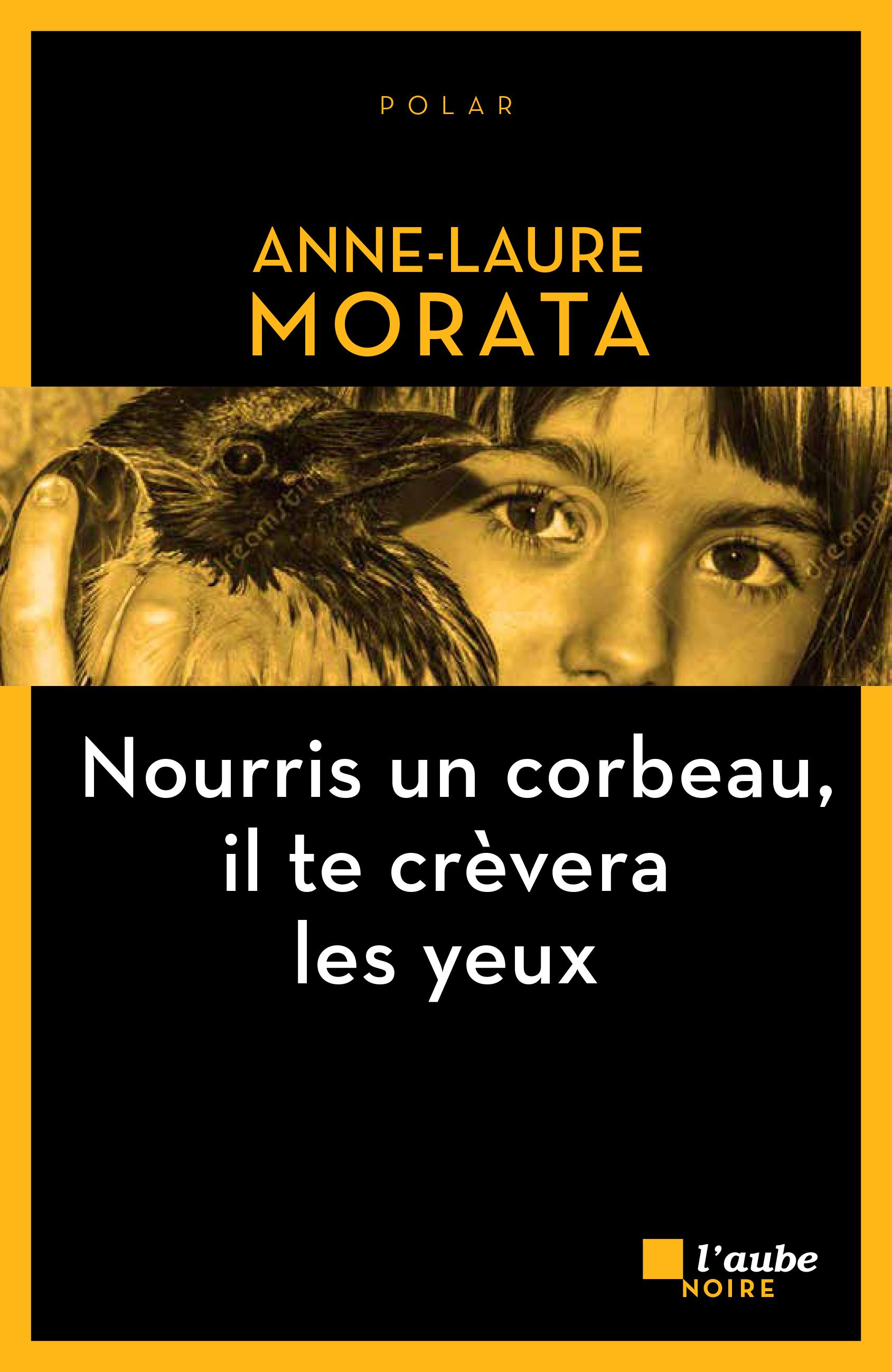 Nourris un corbeau, il te crèvera les yeux | MORATA, Anne-Laure