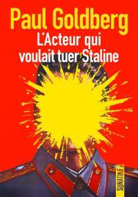 L'acteur qui voulait tuer Staline | Goldberg, Paul (1945-....). Auteur