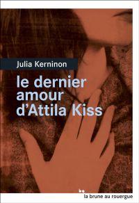 Le dernier amour d'Attila Kiss | Kerninon, Julia. Auteur