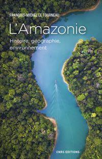 L'Amazonie. Histoire, géographie, environnement