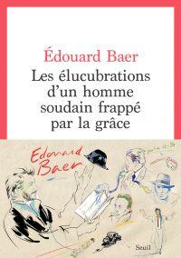Les Elucubrations d'un homme soudain frappé par la grâce | Baer, Édouard. Auteur