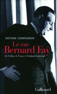 Le cas Bernard Faÿ. Du Collège de France à l'indignité nationale | Compagnon, Antoine (1950-....). Auteur