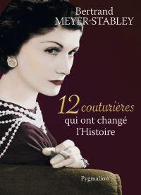 12 couturières qui ont changé l'Histoire | Meyer-Stabley, Bertrand (1955-....). Auteur