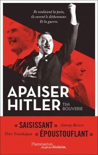 Apaiser Hitler : ils voulaient la paix ils eurent le déshonneur, et la guerre