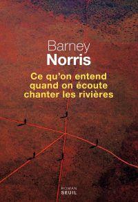 Ce qu'on entend quand on écoute chanter les rivières | Norris, Barney. Auteur