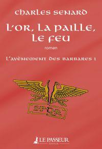 L'or, la paille, le feu - L'avènement des barbares | Senard, Charles. Auteur