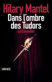 Le conseiller - Tome 1 - Dans l'ombre des Tudors | Mantel, Hilary (1952-....). Auteur