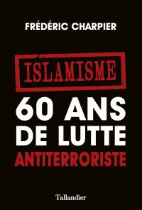 Islamisme. 60 ans de lutte antiterroriste