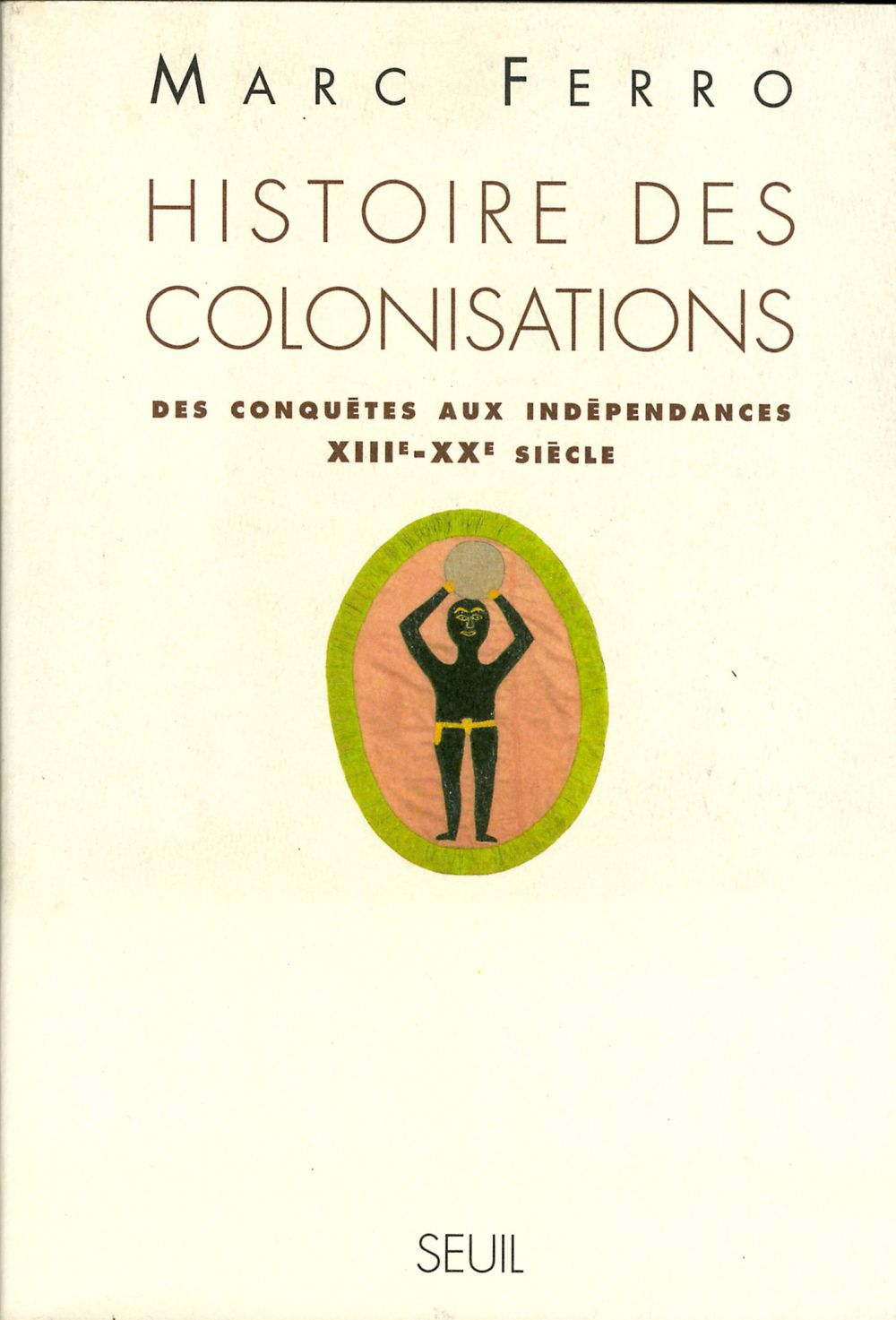 Histoire des colonisations. Des conquêtes aux indépendances (XIIIe-XXe siècle) | Ferro, Marc (1924-2021). Auteur