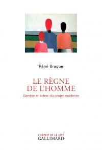 Le Règne de l'homme. Genèse et échec du projet moderne | Brague, Rémi (1947-....). Auteur