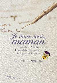 Je vous écris, maman. Mozart, De Gaulle, Baudelaire, Hemingway,... Leurs plus belles lettres