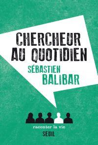 Chercheur au quotidien | Balibar, Sébastien (1947-....). Auteur