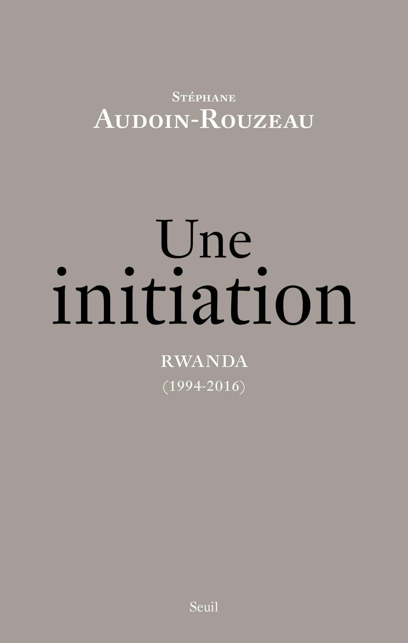 Une initiation. Rwanda (1994-2016) | Audoin-Rouzeau, Stéphane