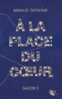 À la place du coeur - Saison 3 | CATHRINE, Arnaud. Auteur