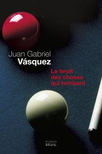 Le Bruit des choses qui tombent | Vasquez, Juan Gabriel (1973-....). Auteur