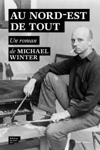 Au nord-est de tout | Winter, Michael (1965-....). Auteur