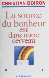 La source du bonheur est dans notre cerveau | Boiron, Christian (1947-....). Auteur
