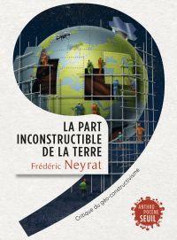 La Part inconstructible de la Terre. Critique du géo-constructivisme | Neyrat, Frédéric. Auteur