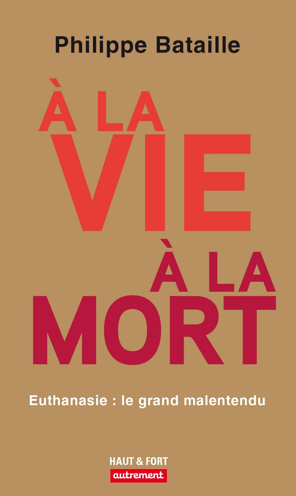 À la vie, à la mort. Euthanasie : le grand malentendu | Bataille, Philippe (1960-....). Auteur