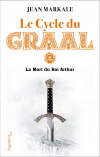 Le cycle du Graal. Volume 8, La mort du roi Arthur