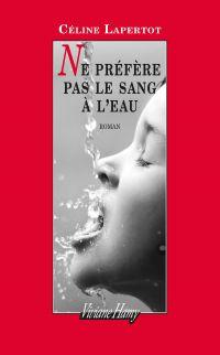 Ne préfère pas le sang à l'eau | Lapertot, Céline (1986-....). Auteur