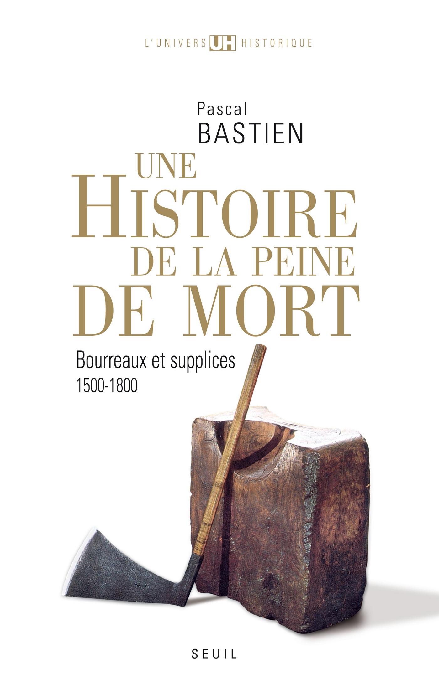 Histoire de la peine de mort. Bourreaux et supplices (1500-1800) | Bastien, Pascal