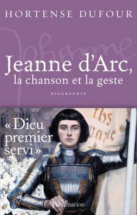 Jeanne d'Arc, La Chanson et La Geste | Dufour, Hortense (1946-....). Auteur