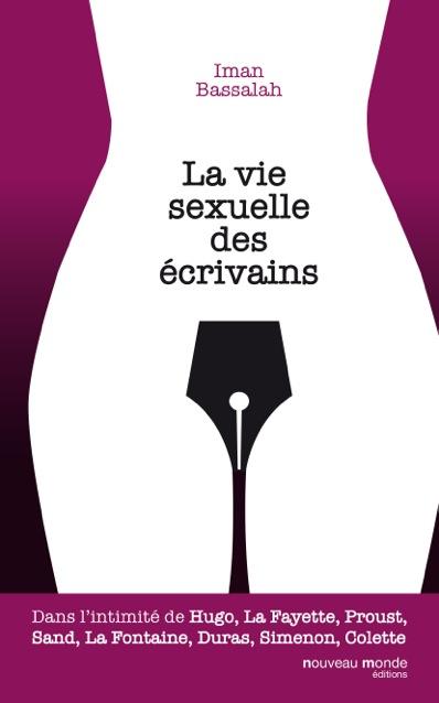 LA VIE SEXUELLE DES ECRIVAINS - DANS L'INTIMITE DE HUGO, LA FAYETTE, PROUST, SAND, LA FONTAINE, DURA