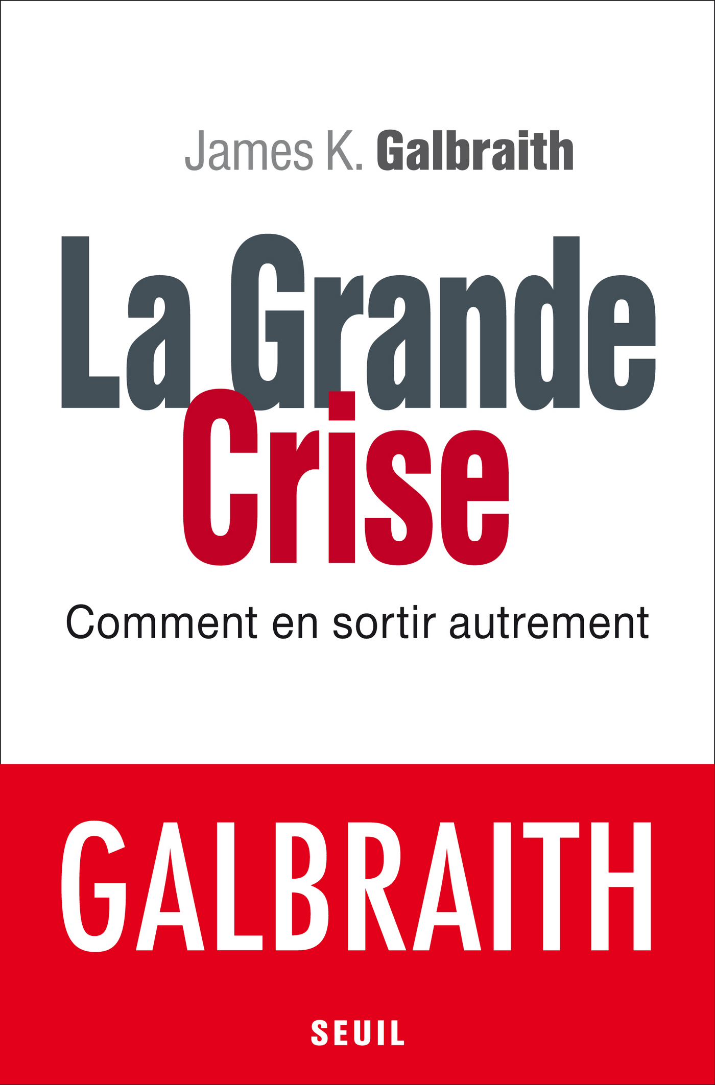La Grande Crise. Comment en sortir autrement | Galbraith, James K.