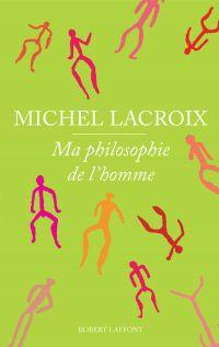 Ma philosophie de l'homme | Lacroix, Michel (1946-....). Auteur