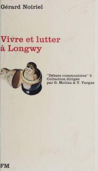 Vivre et lutter à Longwy | Noiriel, Gérard (1950-....). Auteur