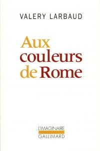 Aux couleurs de Rome | Larbaud, Valery (1881-1957). Auteur