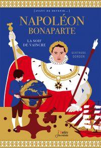 Napoléon Bonaparte. La soif de vaincre