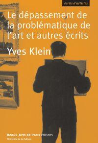 Le dépassement de la problématique de l'art et autres écrits | Klein, Yves (1928-1962). Auteur