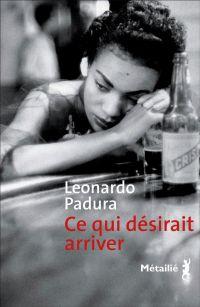 Ce qui désirait arriver | Padura, Leonardo. Auteur