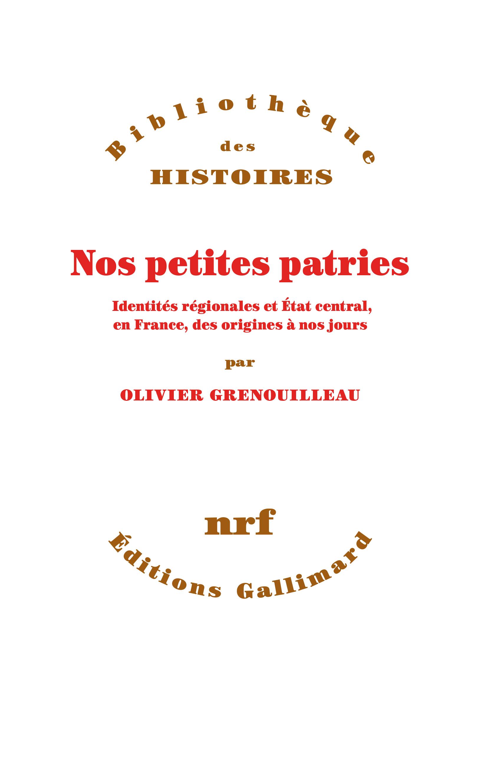 NOS PETITES PATRIES - IDENTITES REGIONALES ET ETAT CENTRAL, EN FRANCE, DES ORIGINES A NOS JOURS