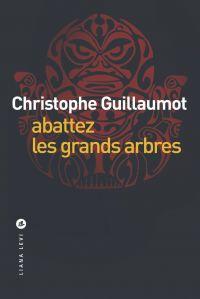 Abattez les grands arbres | Guillaumot, Christophe. Auteur