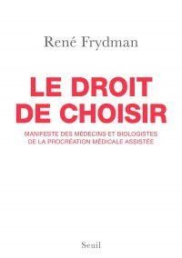 Le Droit de choisir. Manifeste des médecins et biologistes de la procréation médicale assistée | Frydman, René (1943-....). Auteur