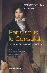 Paris sous le Consulat. Lettres d'un voyageur anglais | Blagdon, Francis William (1778-1819). Auteur