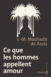Ce que les hommes appellent amour | Assis, Machado de (1839-1908). Auteur