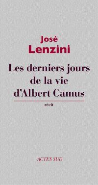 Les derniers jours de la vie d'Albert Camus | Lenzini, José (1943-....). Auteur